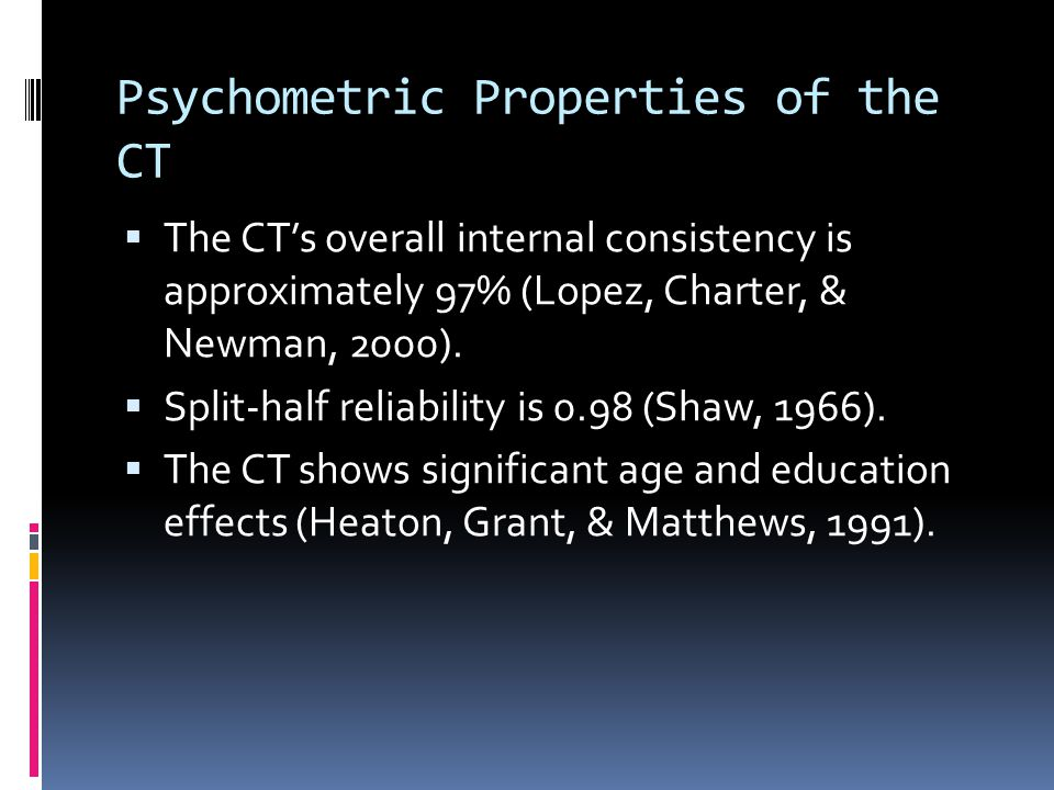 Psychometric Properties of the CT  The CT's overall internal consistency is approximately 97% (Lopez, Charter, & Newman, 2000).