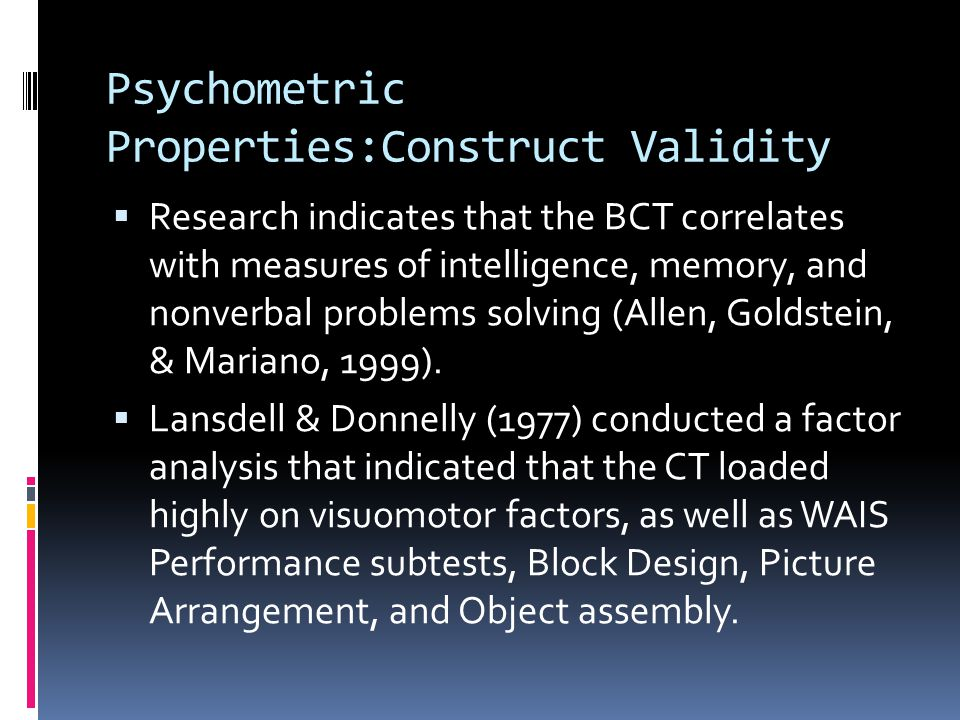 Psychometric Properties:Construct Validity  Research indicates that the BCT correlates with measures of intelligence, memory, and nonverbal problems solving (Allen, Goldstein, & Mariano, 1999).