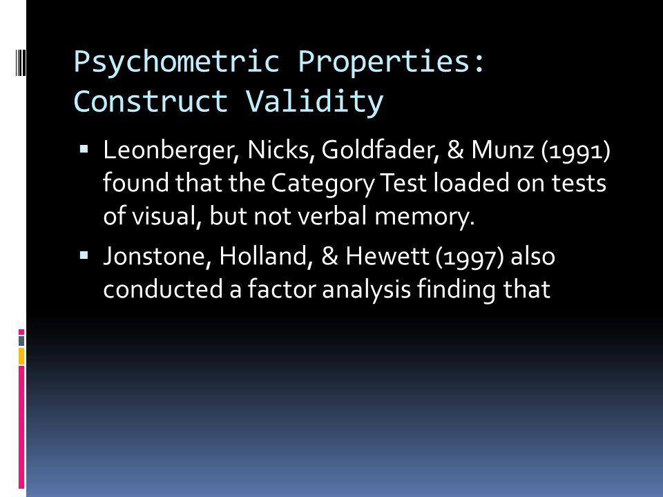 Psychometric Properties: Construct Validity  Leonberger, Nicks, Goldfader, & Munz (1991) found that the Category Test loaded on tests of visual, but not verbal memory.