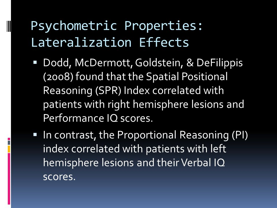 Psychometric Properties: Lateralization Effects  Dodd, McDermott, Goldstein, & DeFilippis (2008) found that the Spatial Positional Reasoning (SPR) Index correlated with patients with right hemisphere lesions and Performance IQ scores.