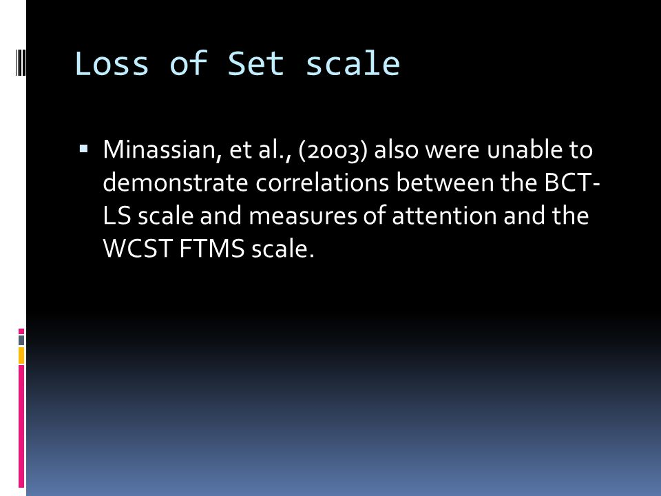 Loss of Set scale  Minassian, et al., (2003) also were unable to demonstrate correlations between the BCT- LS scale and measures of attention and the WCST FTMS scale.