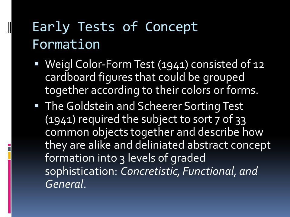 Early Tests of Concept Formation  Weigl Color-Form Test (1941) consisted of 12 cardboard figures that could be grouped together according to their colors or forms.