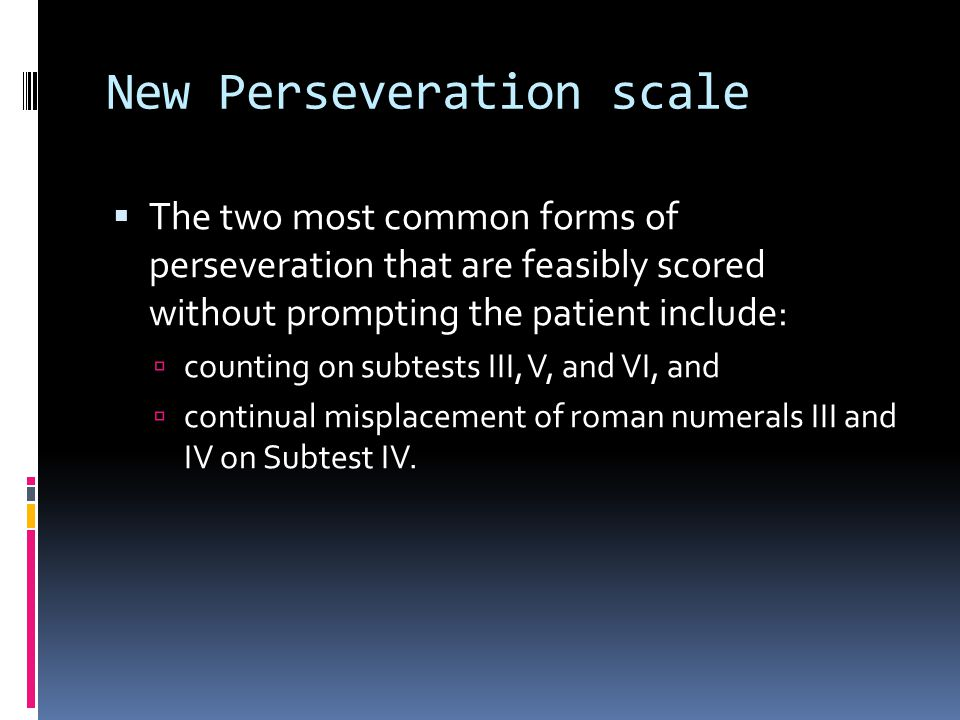 New Perseveration scale  The two most common forms of perseveration that are feasibly scored without prompting the patient include:  counting on subtests III, V, and VI, and  continual misplacement of roman numerals III and IV on Subtest IV.