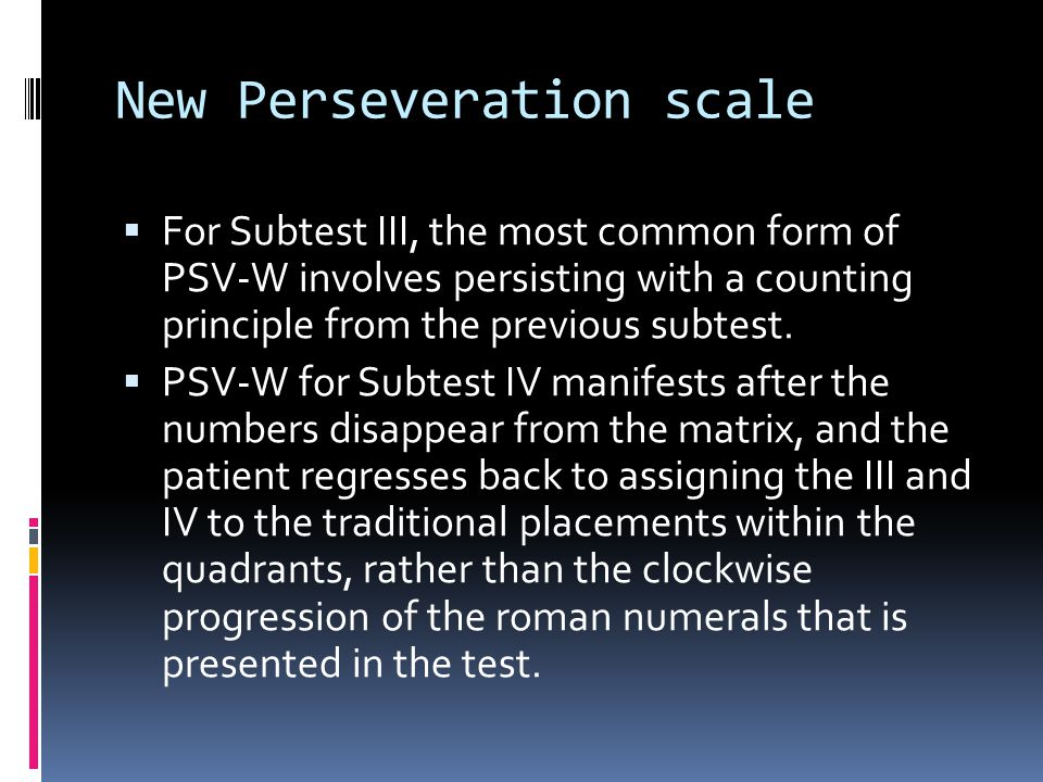 New Perseveration scale  For Subtest III, the most common form of PSV-W involves persisting with a counting principle from the previous subtest.