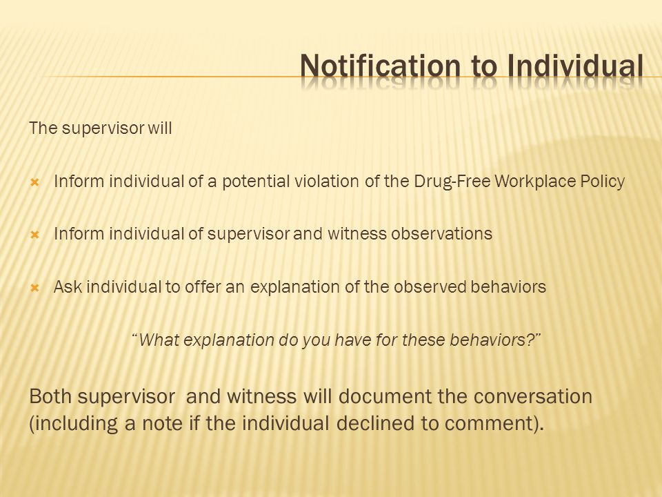 The supervisor will  Inform individual of a potential violation of the Drug-Free Workplace Policy  Inform individual of supervisor and witness obser