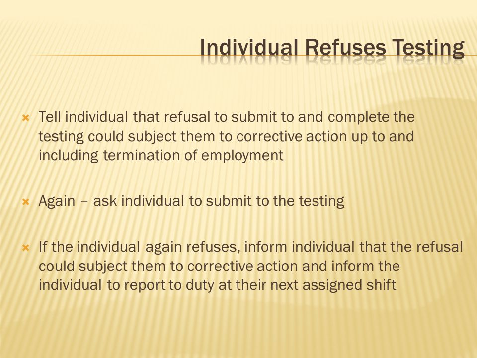  Tell individual that refusal to submit to and complete the testing could subject them to corrective action up to and including termination of employment  Again – ask individual to submit to the testing  If the individual again refuses, inform individual that the refusal could subject them to corrective action and inform the individual to report to duty at their next assigned shift