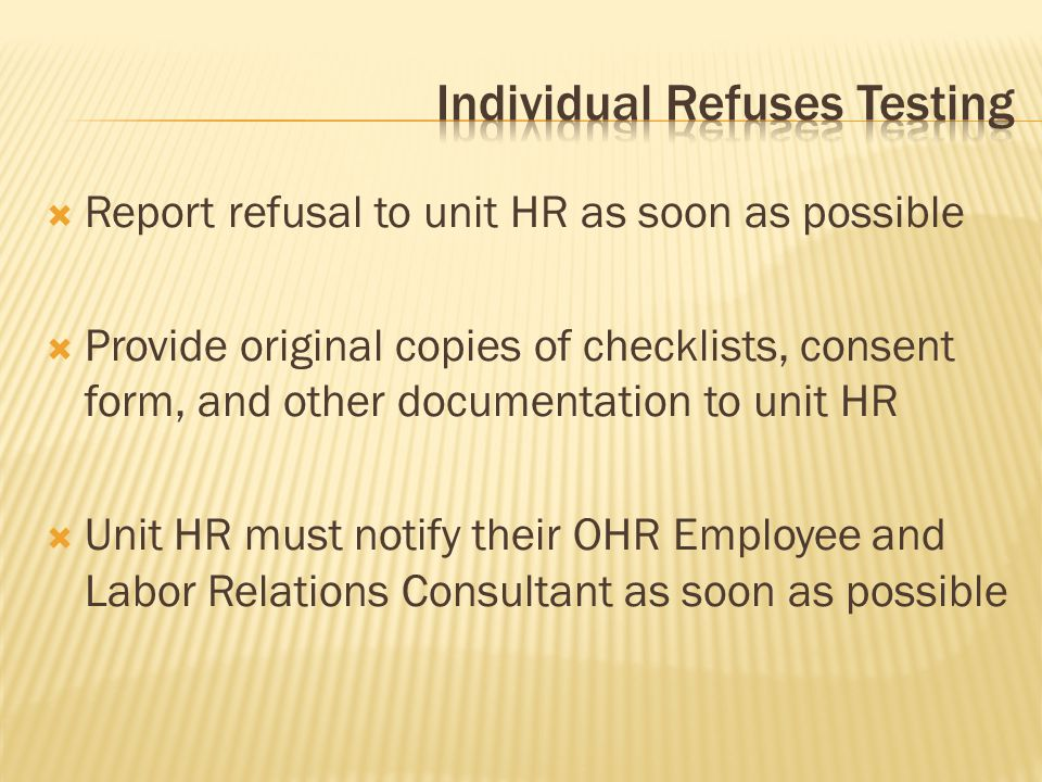  Report refusal to unit HR as soon as possible  Provide original copies of checklists, consent form, and other documentation to unit HR  Unit HR must notify their OHR Employee and Labor Relations Consultant as soon as possible