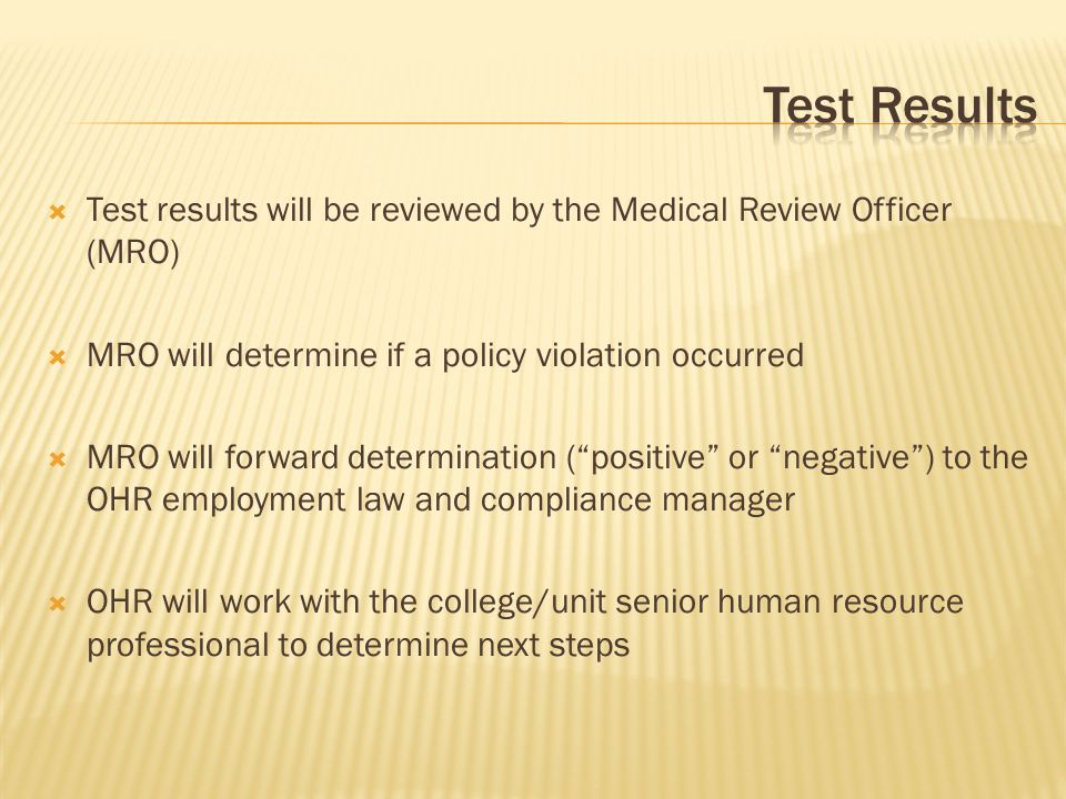  Test results will be reviewed by the Medical Review Officer (MRO)  MRO will determine if a policy violation occurred  MRO will forward determination ( positive or negative ) to the OHR employment law and compliance manager  OHR will work with the college/unit senior human resource professional to determine next steps