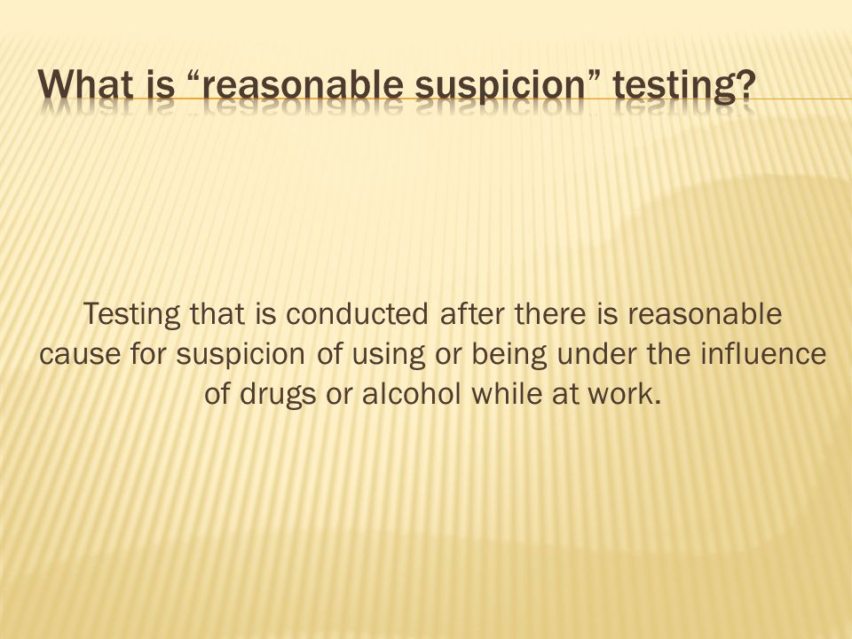  Testing based upon observable signs and symptoms of possible drug/alcohol use  Testing conducted during a time when individual exhibits signs and symptoms  Not based upon second hand reports  Decision to test made by 2 supervisors who concur