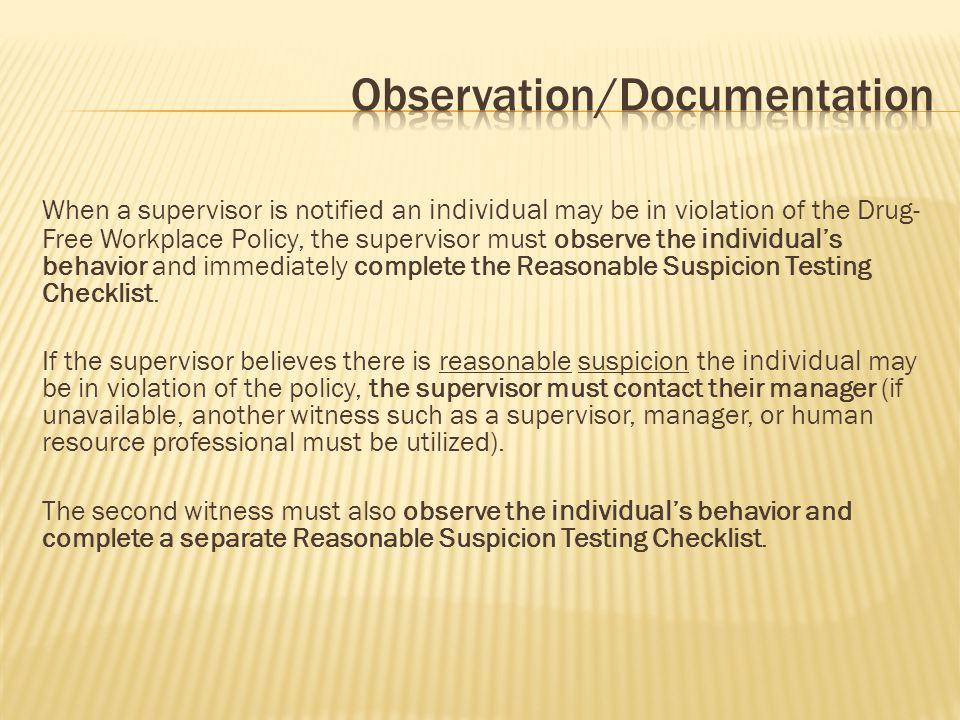 When a supervisor is notified an individual may be in violation of the Drug- Free Workplace Policy, the supervisor must observe the individual 's behavior and immediately complete the Reasonable Suspicion Testing Checklist.