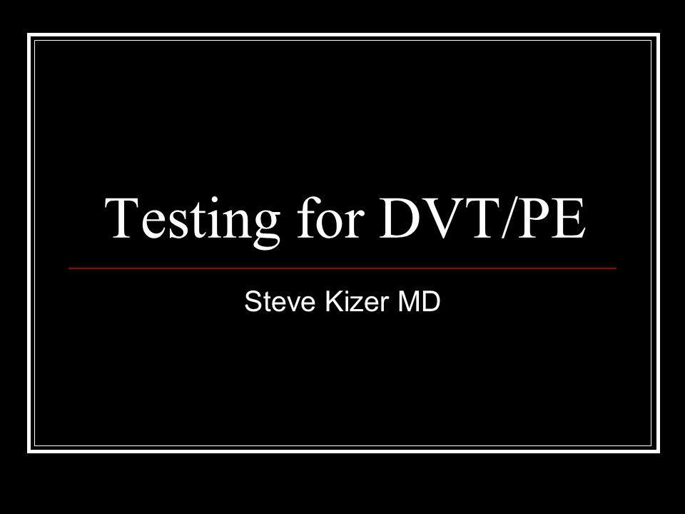 Testing for DVT/PE Steve Kizer MD