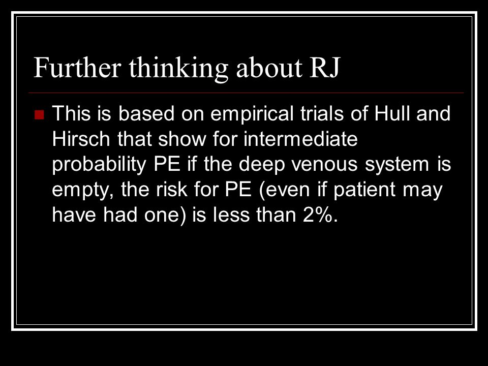 Further thinking about RJ This is based on empirical trials of Hull and Hirsch that show for intermediate probability PE if the deep venous system is empty, the risk for PE (even if patient may have had one) is less than 2%.
