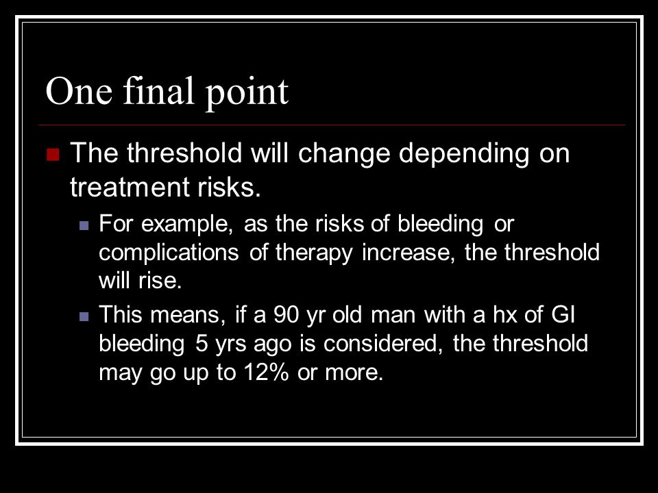 One final point The threshold will change depending on treatment risks.