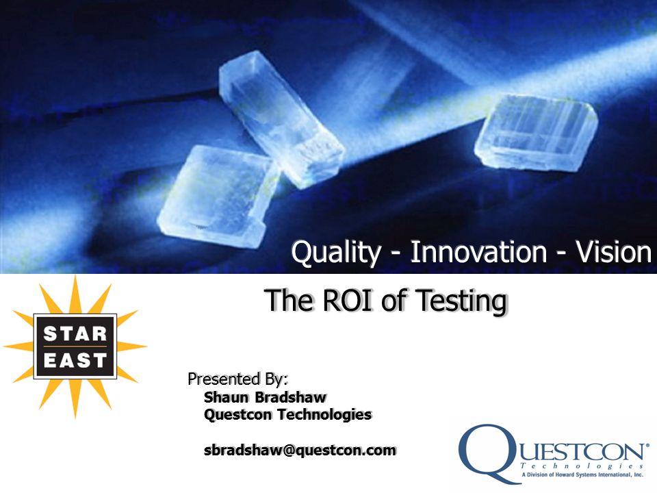 The ROI of Testing Presented By: Shaun Bradshaw Questcon Technologies sbradshaw@questcon.com The ROI of Testing Presented By: Shaun Bradshaw Questcon Technologies sbradshaw@questcon.com