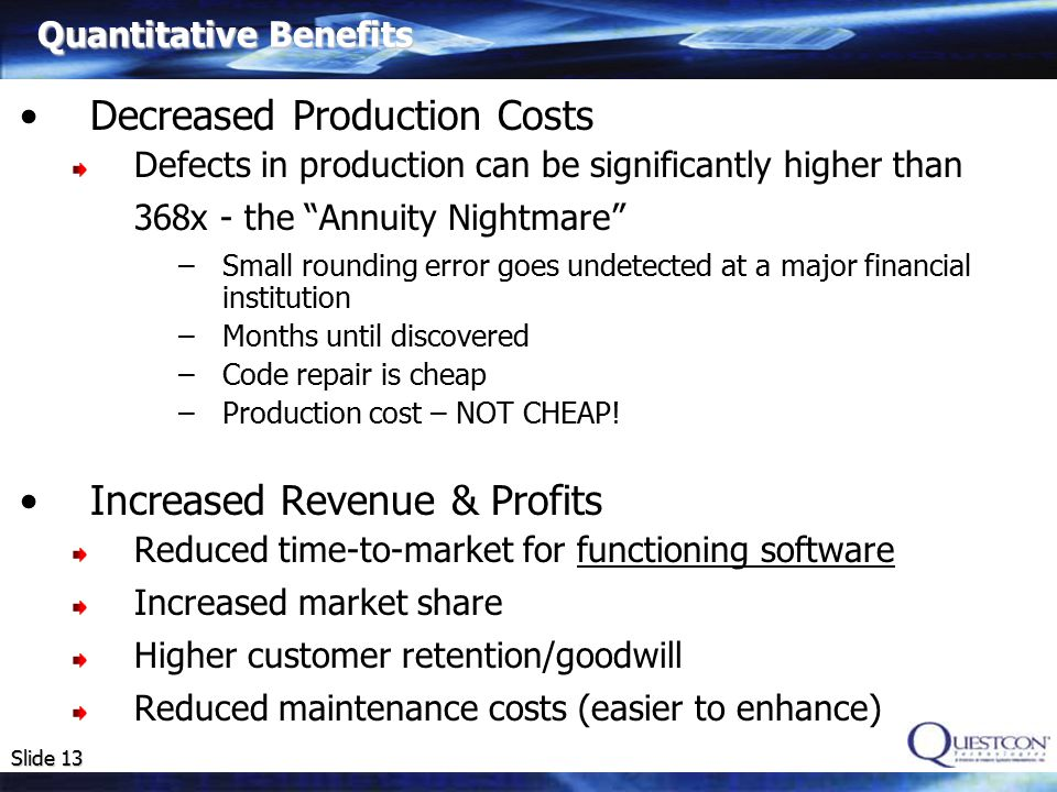 Slide 13 Decreased Production Costs Defects in production can be significantly higher than 368x - the Annuity Nightmare –Small rounding error goes undetected at a major financial institution –Months until discovered –Code repair is cheap –Production cost – NOT CHEAP.
