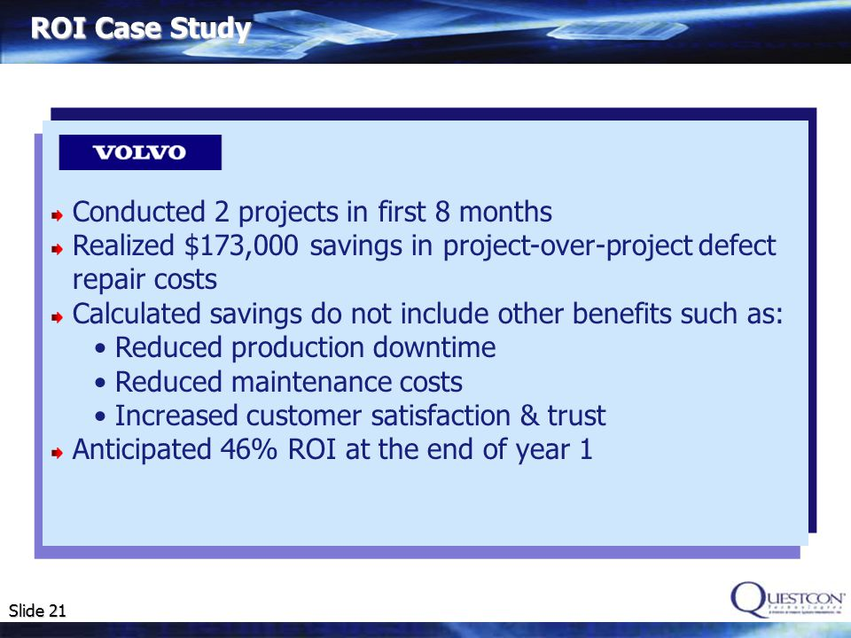 Slide 21 Conducted 2 projects in first 8 months Realized $173,000 savings in project-over-project defect repair costs Calculated savings do not include other benefits such as: Reduced production downtime Reduced maintenance costs Increased customer satisfaction & trust Anticipated 46% ROI at the end of year 1 ROI Case Study