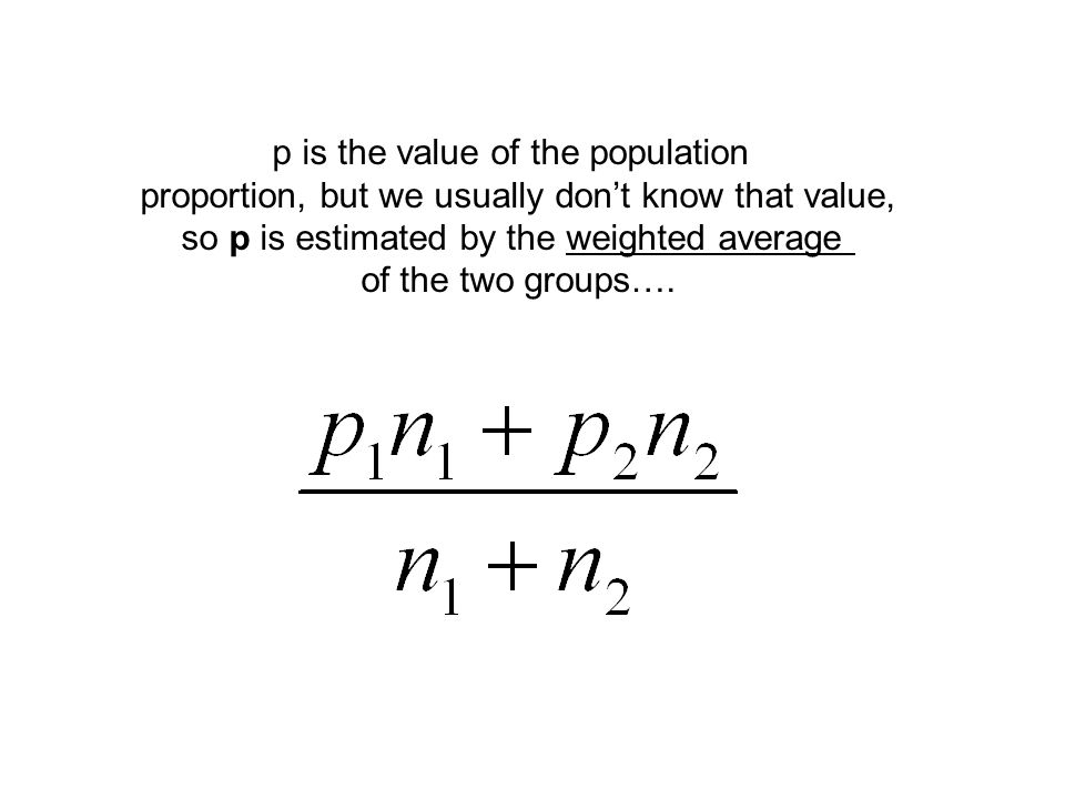 p is the value of the population proportion, but we usually don't know that value, so p is estimated by the weighted average of the two groups….