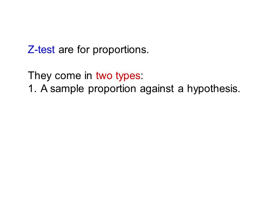 Z-test are for proportions. They come in two types: 1. A sample proportion against a hypothesis.