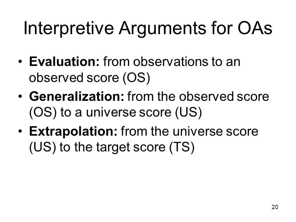 20 Interpretive Arguments for OAs Evaluation: from observations to an observed score (OS) Generalization: from the observed score (OS) to a universe score (US) Extrapolation: from the universe score (US) to the target score (TS)
