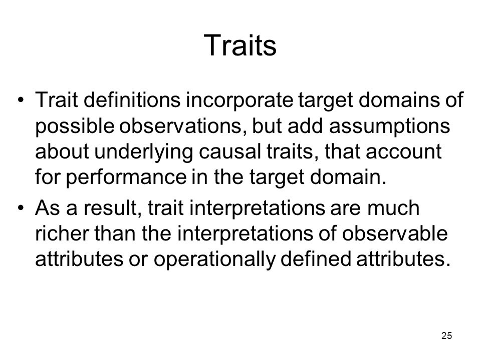 25 Traits Trait definitions incorporate target domains of possible observations, but add assumptions about underlying causal traits, that account for performance in the target domain.