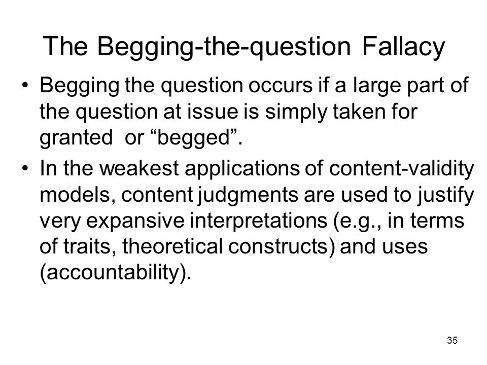 35 The Begging-the-question Fallacy Begging the question occurs if a large part of the question at issue is simply taken for granted or begged .