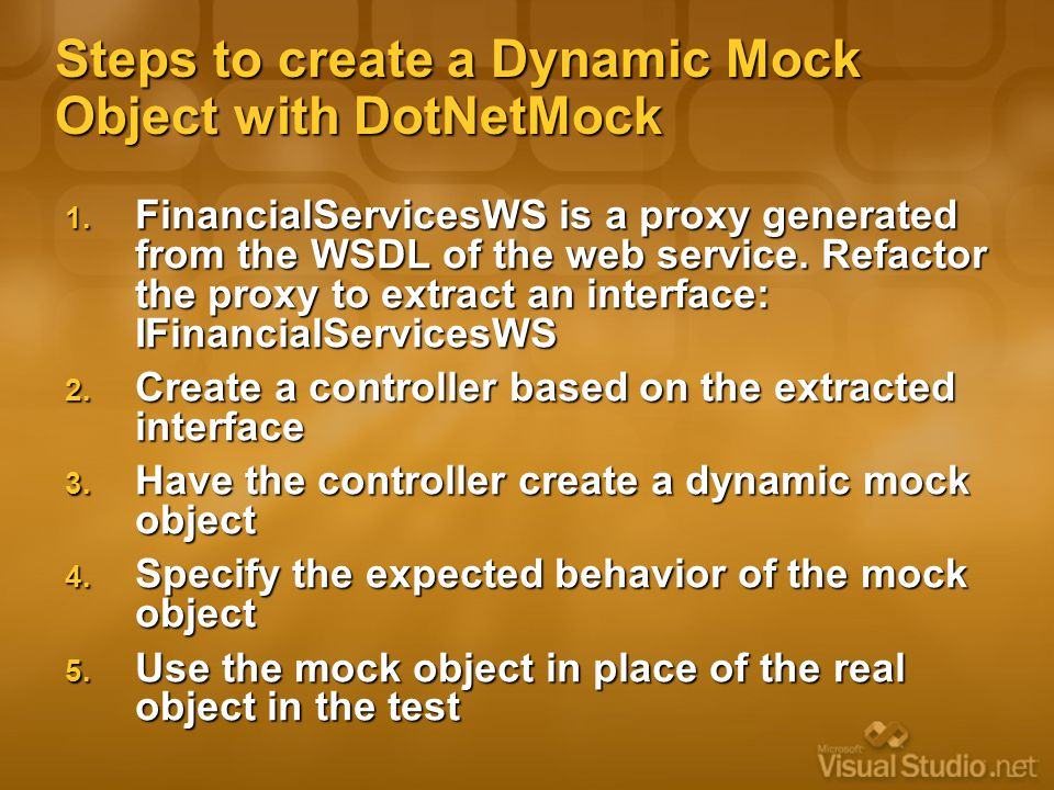Steps to create a Dynamic Mock Object with DotNetMock 1. FinancialServicesWS is a proxy generated from the WSDL of the web service. Refactor the proxy