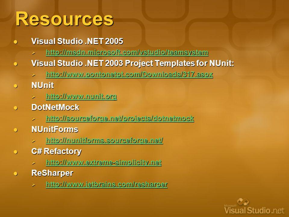 Resources Visual Studio.NET 2005 Visual Studio.NET 2005  http://msdn.microsoft.com/vstudio/teamsystem http://msdn.microsoft.com/vstudio/teamsystem Visual Studio.NET 2003 Project Templates for NUnit: Visual Studio.NET 2003 Project Templates for NUnit:  http://www.pontonetpt.com/Downloads/317.aspx http://www.pontonetpt.com/Downloads/317.aspx NUnit NUnit  http://www.nunit.org http://www.nunit.org DotNetMock DotNetMock  http://sourceforge.net/projects/dotnetmock http://sourceforge.net/projects/dotnetmock NUnitForms NUnitForms  http://nunitforms.sourceforge.net/ http://nunitforms.sourceforge.net/ C# Refactory C# Refactory  http://www.extreme-simplicity.net http://www.extreme-simplicity.net ReSharper ReSharper  http://www.jetbrains.com/resharper http://www.jetbrains.com/resharper