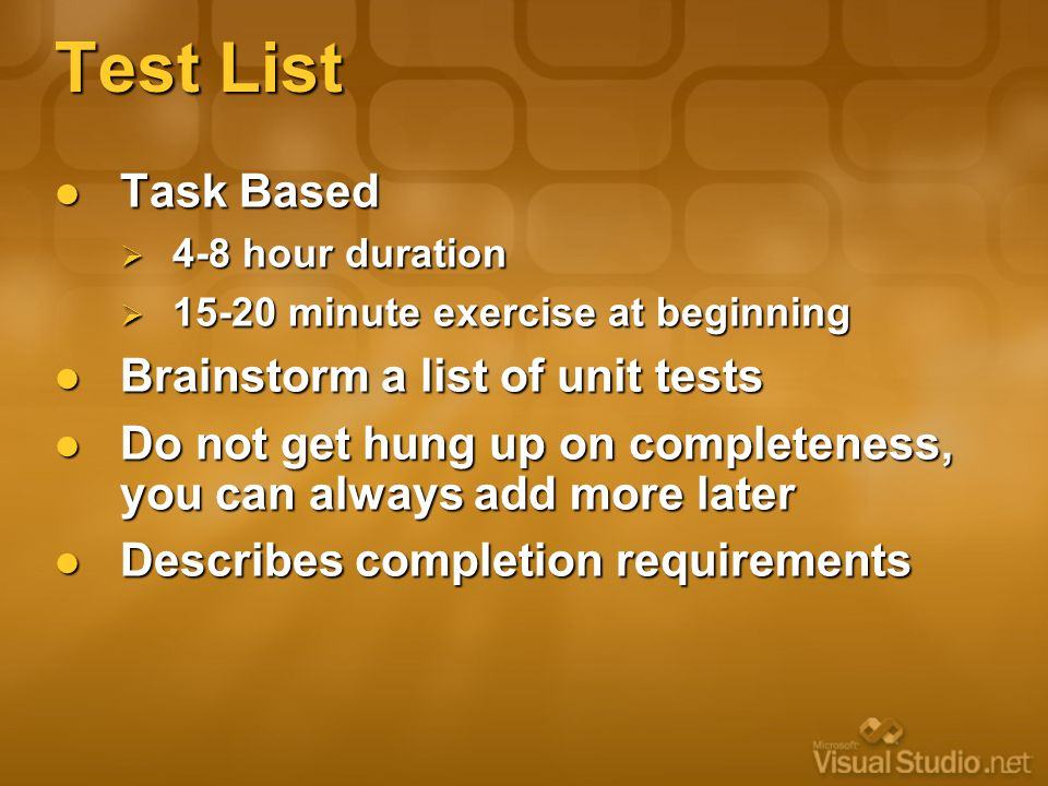 Test List Task Based Task Based  4-8 hour duration  15-20 minute exercise at beginning Brainstorm a list of unit tests Brainstorm a list of unit tests Do not get hung up on completeness, you can always add more later Do not get hung up on completeness, you can always add more later Describes completion requirements Describes completion requirements