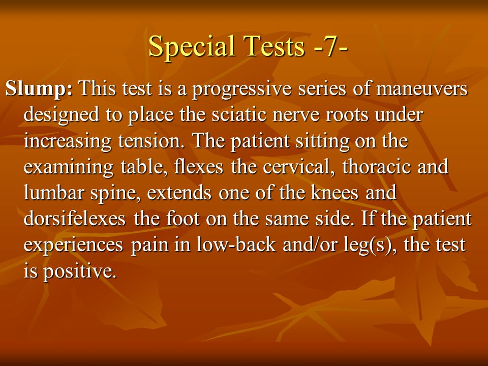 Special Tests -7- Slump: This test is a progressive series of maneuvers designed to place the sciatic nerve roots under increasing tension.