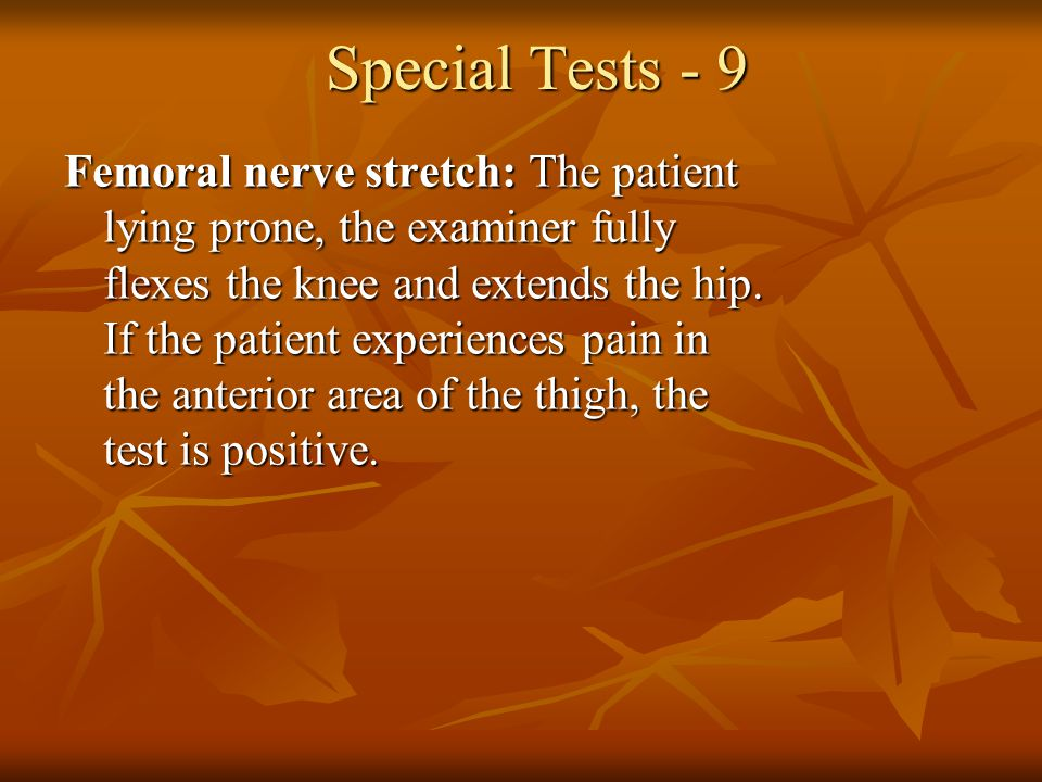 Special Tests - 9 Femoral nerve stretch: The patient lying prone, the examiner fully flexes the knee and extends the hip. If the patient experiences p