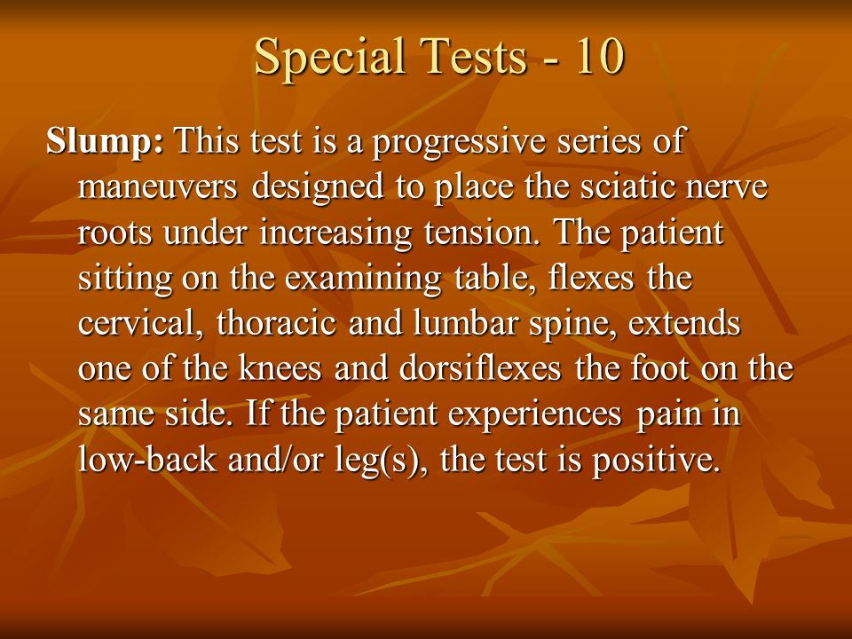 Special Tests - 10 Slump: This test is a progressive series of maneuvers designed to place the sciatic nerve roots under increasing tension. The patie