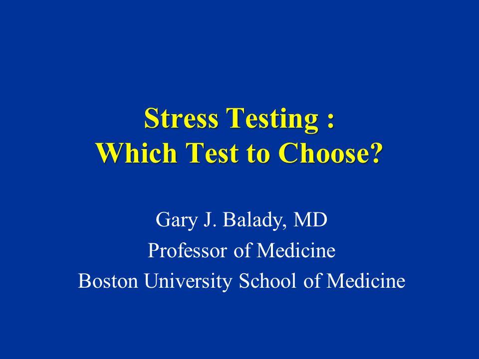 Stress Testing : Which Test to Choose? Gary J. Balady, MD Professor of Medicine Boston University School of Medicine