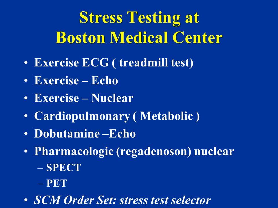 Stress Testing at Boston Medical Center Exercise ECG ( treadmill test) Exercise – Echo Exercise – Nuclear Cardiopulmonary ( Metabolic ) Dobutamine –Ec