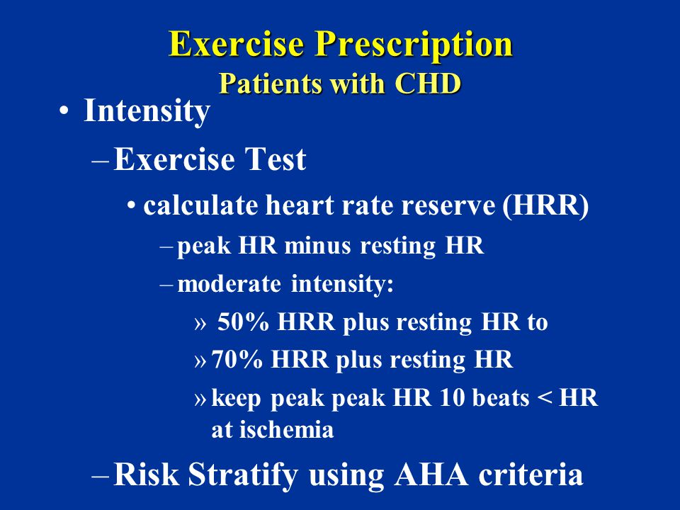 Exercise Prescription Patients with CHD Intensity –Exercise Test calculate heart rate reserve (HRR) –peak HR minus resting HR –moderate intensity: » 5