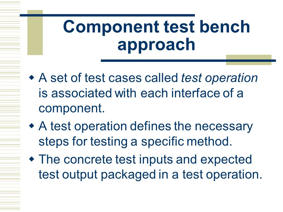 Component test bench approach  A set of test cases called test operation is associated with each interface of a component.
