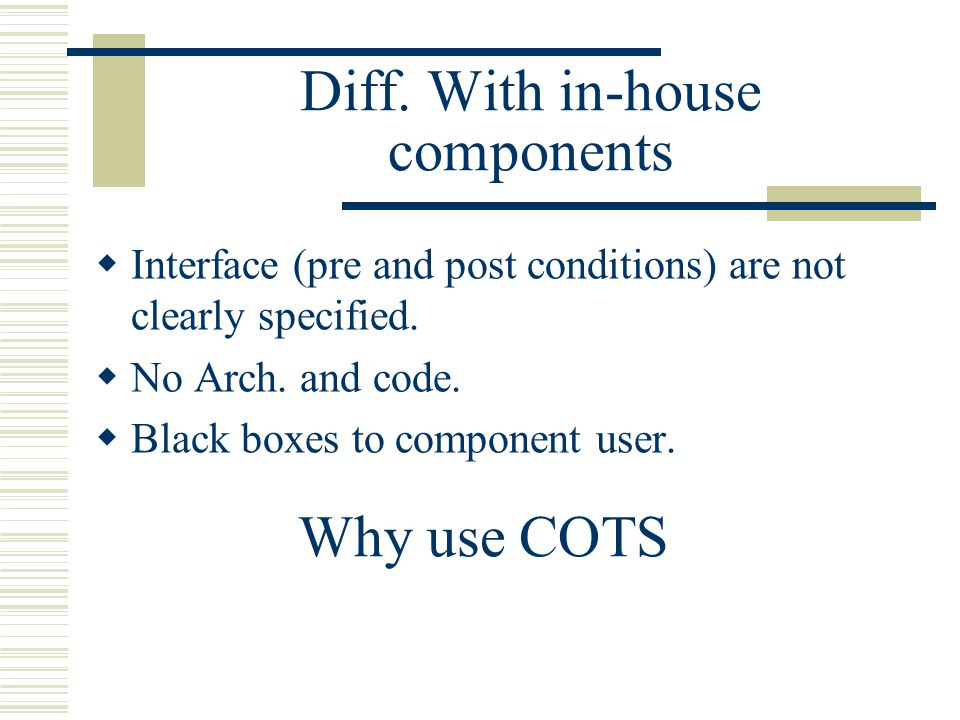 Diff. With in-house components  Interface (pre and post conditions) are not clearly specified.