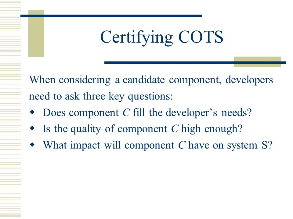 Certifying COTS When considering a candidate component, developers need to ask three key questions:   Does component C fill the developer's needs.