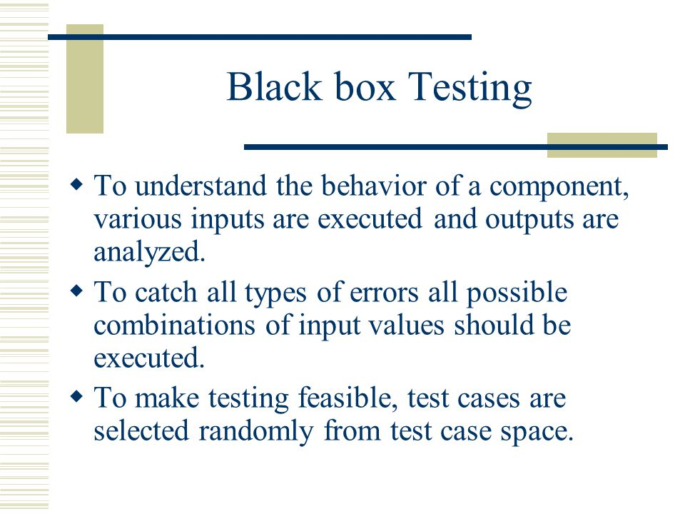 Black box Testing  To understand the behavior of a component, various inputs are executed and outputs are analyzed.