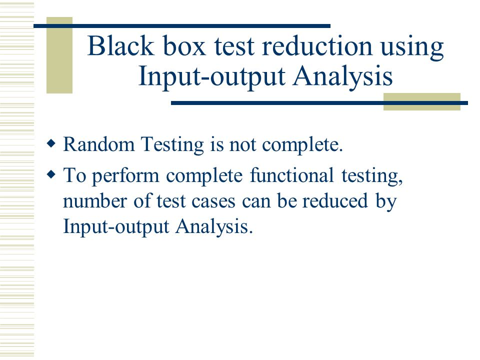 Black box test reduction using Input-output Analysis  Random Testing is not complete.