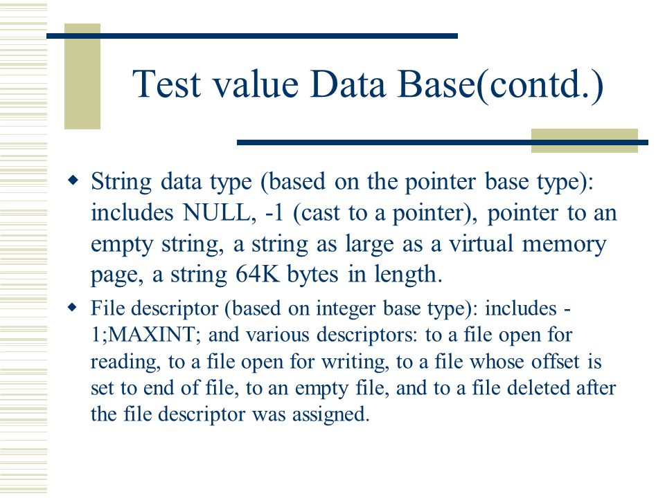 Test value Data Base(contd.)  String data type (based on the pointer base type): includes NULL, -1 (cast to a pointer), pointer to an empty string, a string as large as a virtual memory page, a string 64K bytes in length.