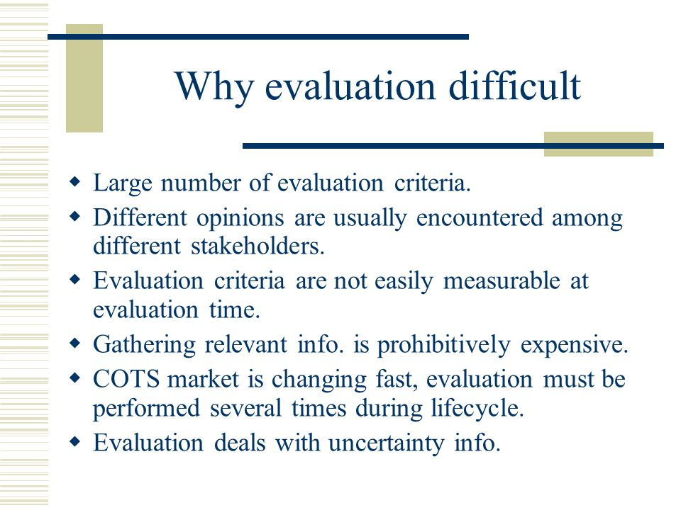 Why evaluation difficult  Large number of evaluation criteria.