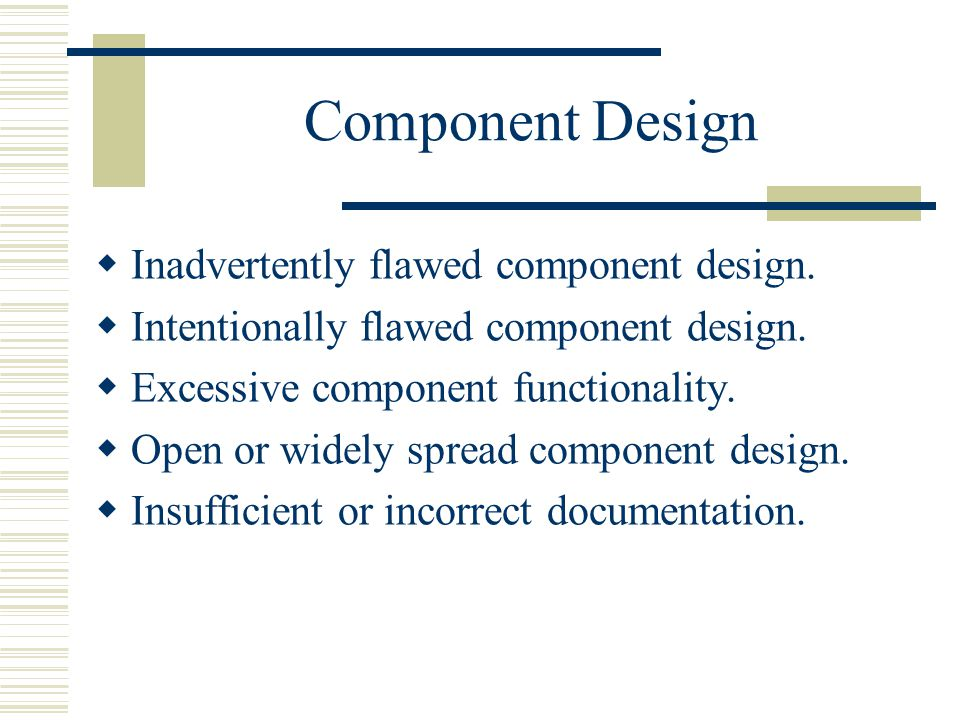 Component Design  Inadvertently flawed component design.
