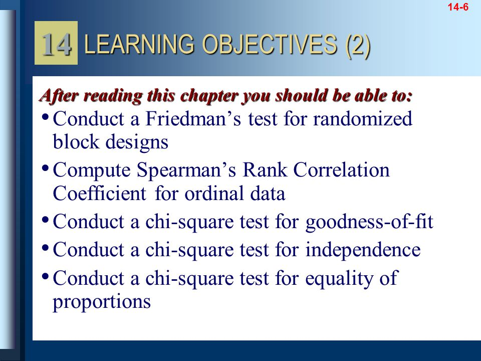 14-6 Conduct a Friedman's test for randomized block designs Compute Spearman's Rank Correlation Coefficient for ordinal data Conduct a chi-square test