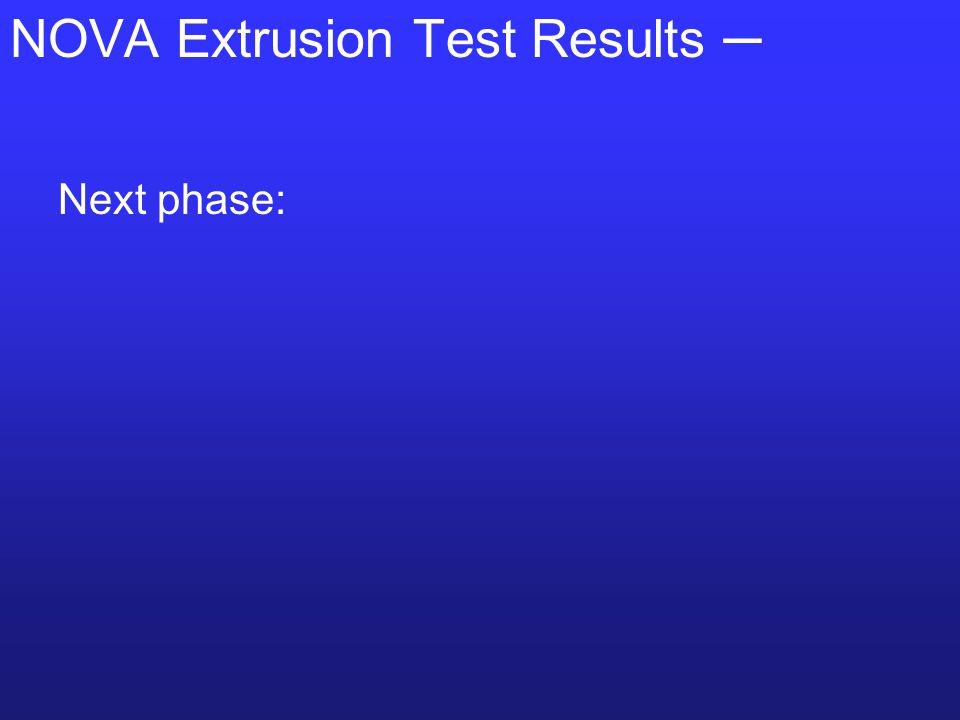 NOVA Extrusion Test Results ─ Next phase: