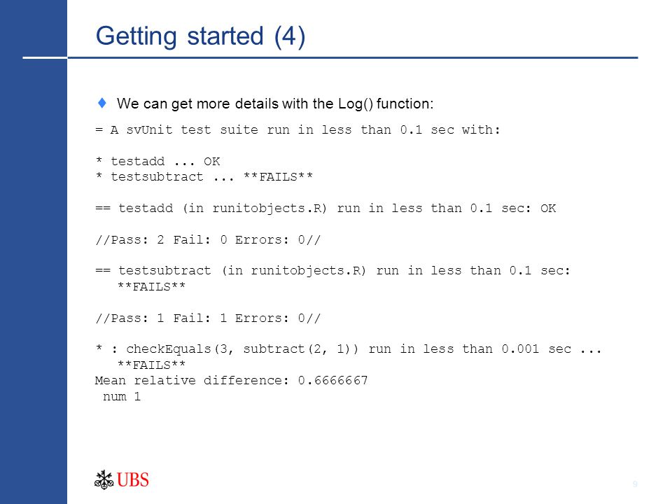 9 Getting started (4)  We can get more details with the Log() function: = A svUnit test suite run in less than 0.1 sec with: * testadd...