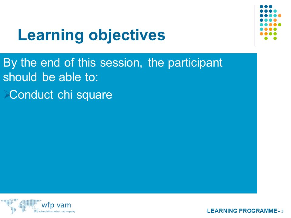 LEARNING PROGRAMME - 3 Learning objectives By the end of this session, the participant should be able to:  Conduct chi square