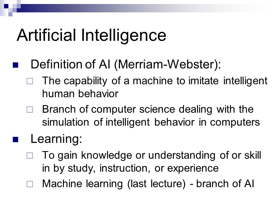 Artificial Intelligence Definition of AI (Merriam-Webster):  The capability of a machine to imitate intelligent human behavior  Branch of computer science dealing with the simulation of intelligent behavior in computers Learning:  To gain knowledge or understanding of or skill in by study, instruction, or experience  Machine learning (last lecture) - branch of AI
