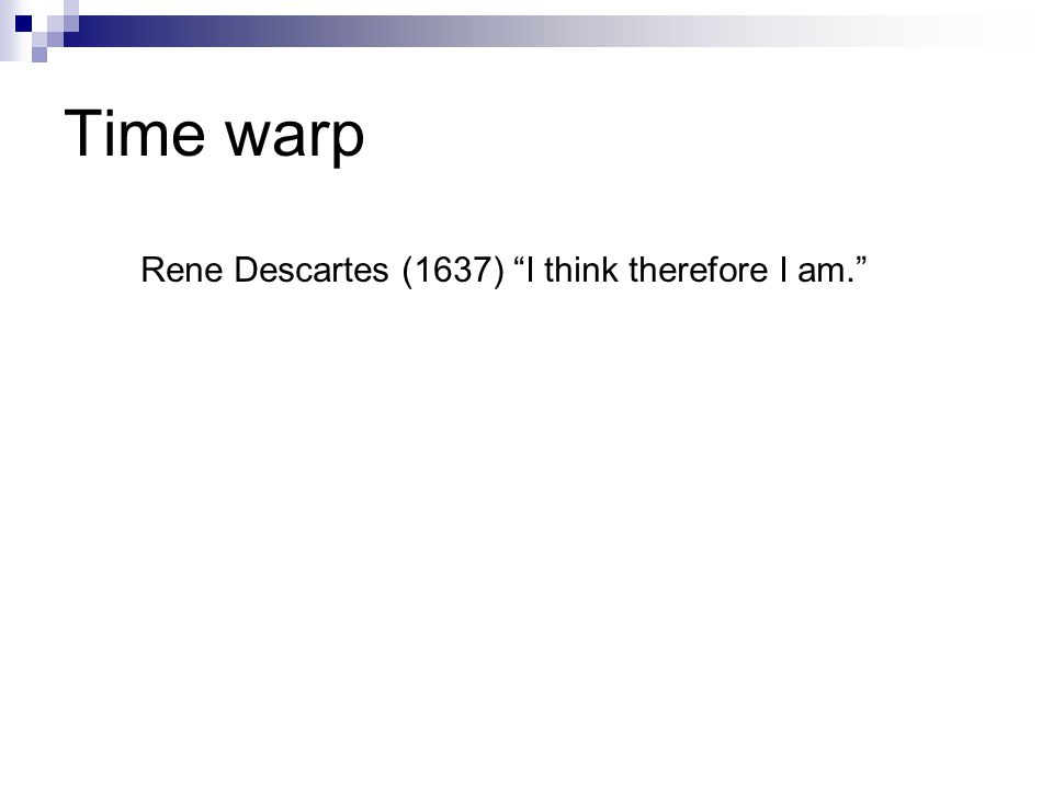 Time warp Rene Descartes (1637) I think therefore I am.
