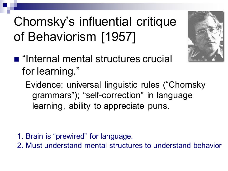 Chomsky's influential critique of Behaviorism [1957] Internal mental structures crucial for learning. Evidence: universal linguistic rules ( Chomsky grammars ); self-correction in language learning, ability to appreciate puns.