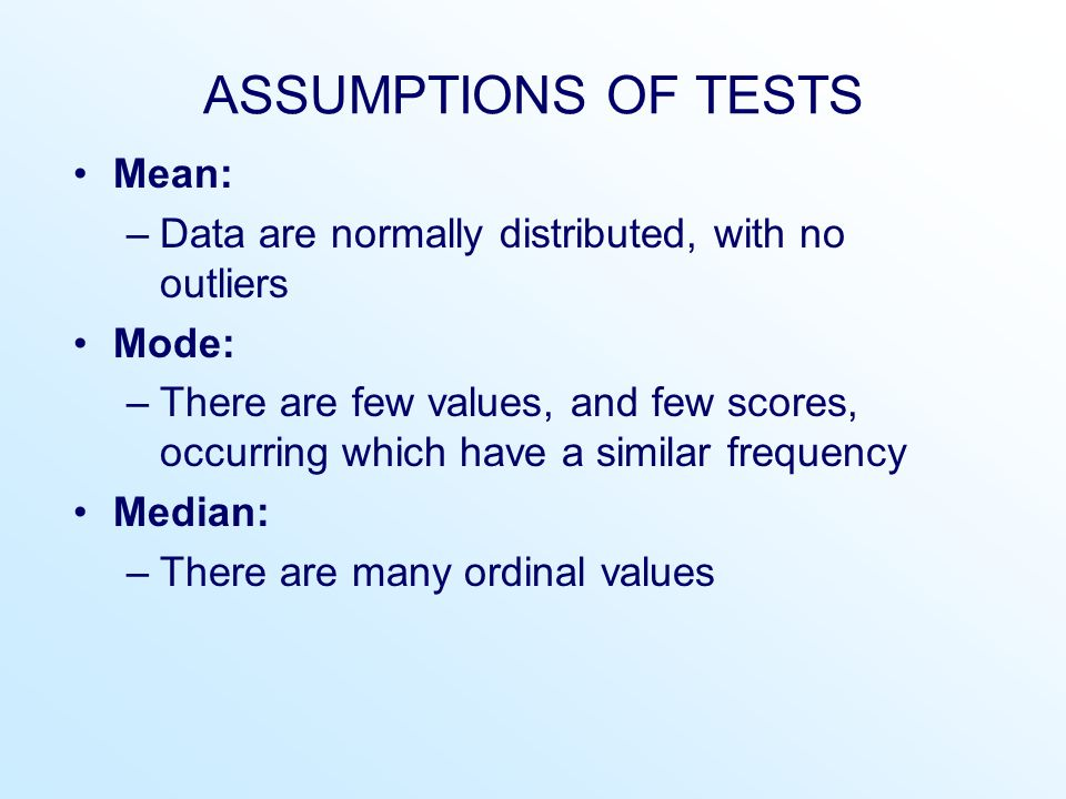 ASSUMPTIONS OF TESTS Mean: –Data are normally distributed, with no outliers Mode: –There are few values, and few scores, occurring which have a simila